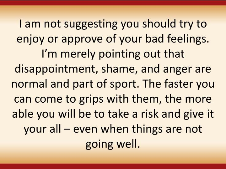 I am not suggesting you should try to enjoy or approve of your bad feelings. I'm merely pointing out that disappointment, shame, and anger are normal and part of sport. The faster you can come to grips with them, the more able you will be to take a risk and give it your all – even when things are not going well.