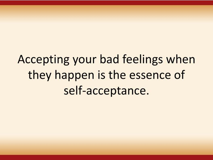 Accepting your bad feelings when they happen is the essence of