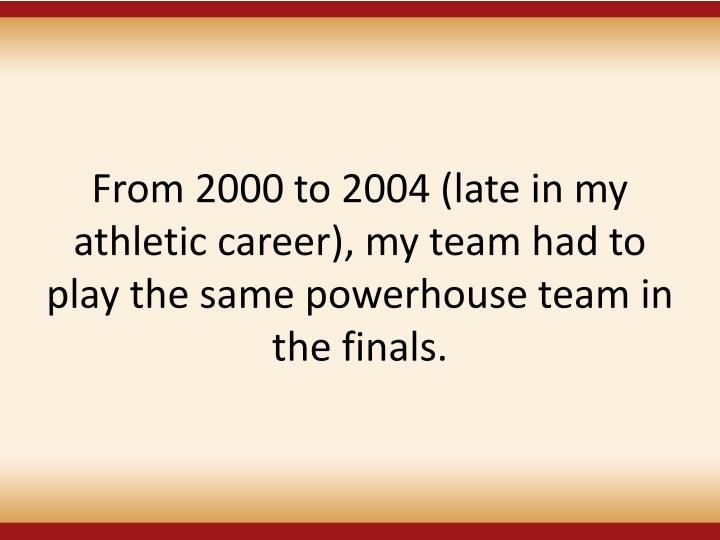 From 2000 to 2004 (late in my athletic career), my team had to play the same powerhouse team in the finals.