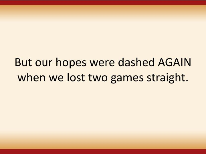 But our hopes were dashed AGAIN when we lost two games straight.