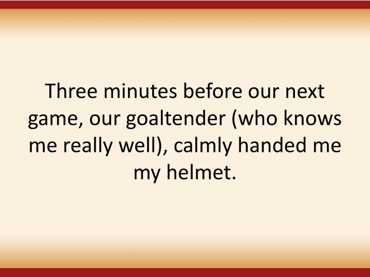 Three minutes before our next game, our goaltender (who knows me really well), calmly handed me my helmet.