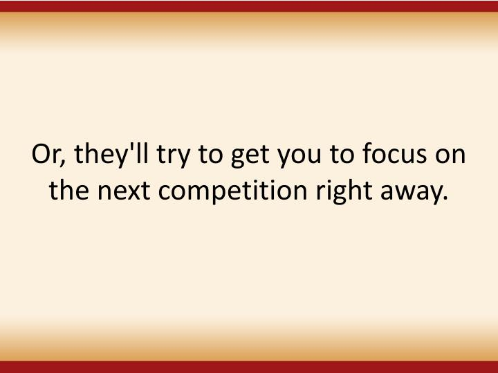 Or, they'll try to get you to focus on the next competition right away.