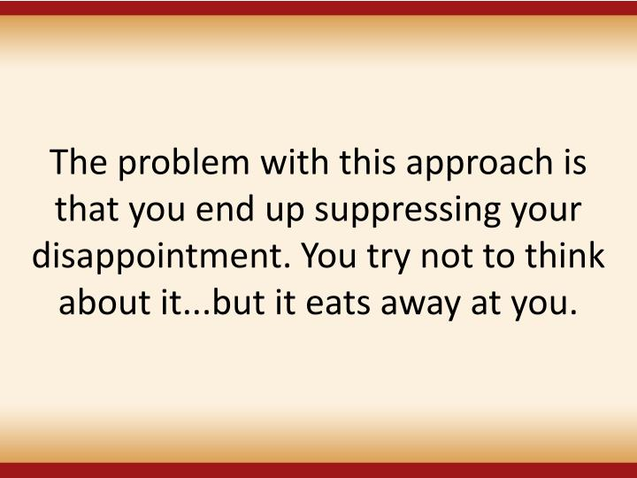The problem with this approach is that you end up suppressing your disappointment. You try not to think about it...but it eats away at you.