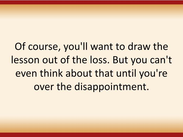 Of course, you'll want to draw the lesson out of the loss. But you can't even think about that until you're over the disappointment.