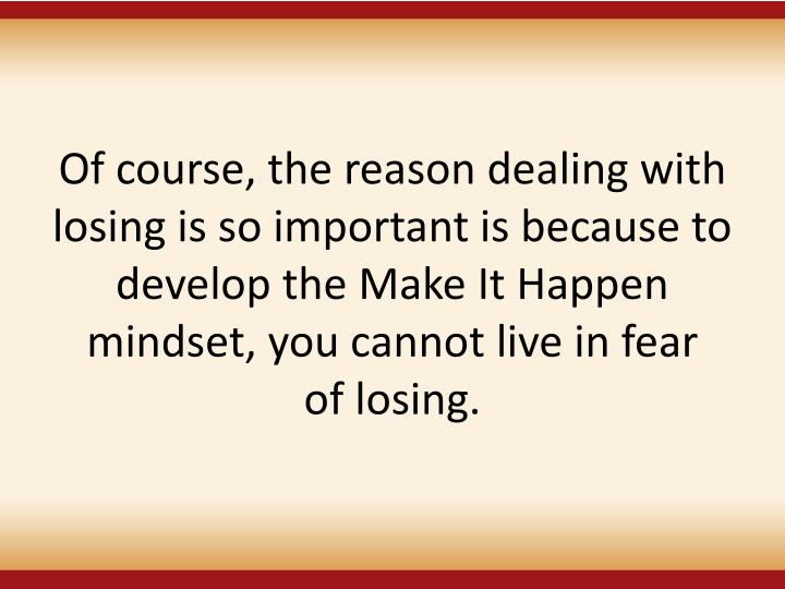 Of course, the reason dealing with losing is so important is because to develop the Make It Happen mindset, you cannot live in fear