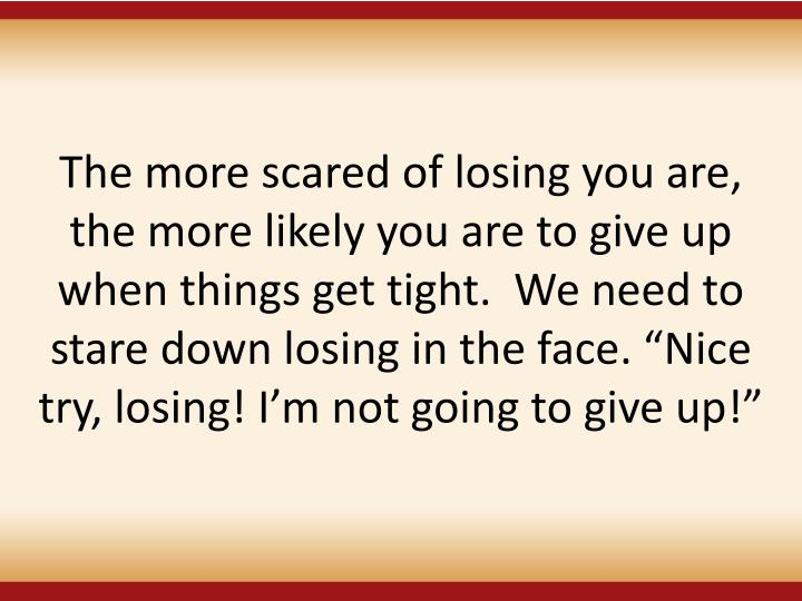 """The more scared of losing you are, the more likely you are to give up when things get tight.  We need to stare down losing in the face. """"Nice try, losing! I'm not going to give up!"""""""