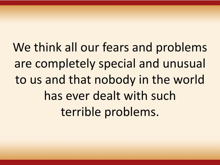 We think all our fears and problems are completely special and unusual to us and that nobody in the world has ever dealt with such
