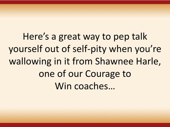 Here's a great way to pep talk yourself out of self-pity when you're wallowing in it from Shawnee Harle, one of our Courage to