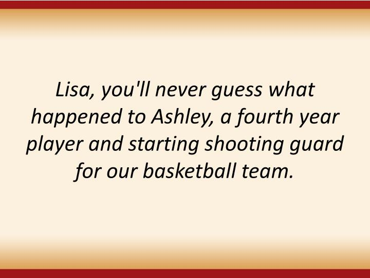 Lisa, you'll never guess what happened to Ashley, a fourth year player and starting shooting guard for our basketball team.