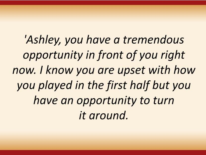 'Ashley, you have a tremendous opportunity in front of you right now. I know you are upset with how you played in the first half but you have an opportunity to turn