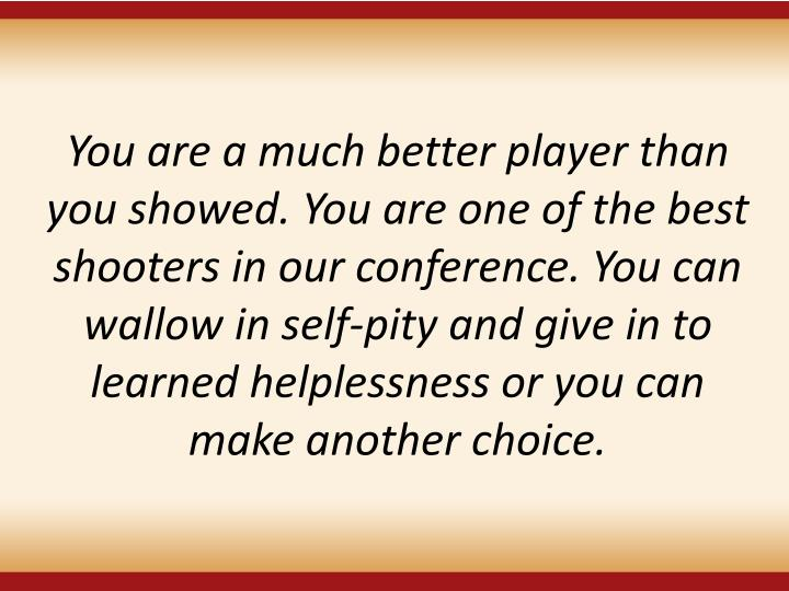 You are a much better player than you showed. You are one of the best shooters in our conference. You can wallow in self-pity and give in to learned helplessness or you can make another choice.