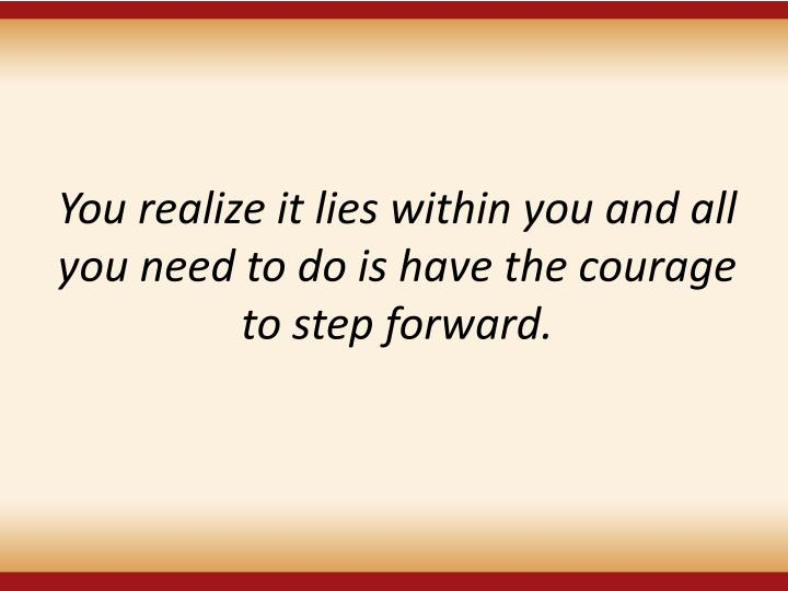 You realize it lies within you and all you need to do is have the courage to step forward.