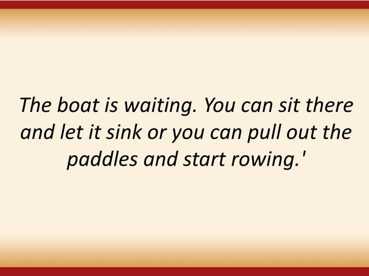 The boat is waiting.You can sit there and let it sink or you can pull out the paddles and start rowing.'