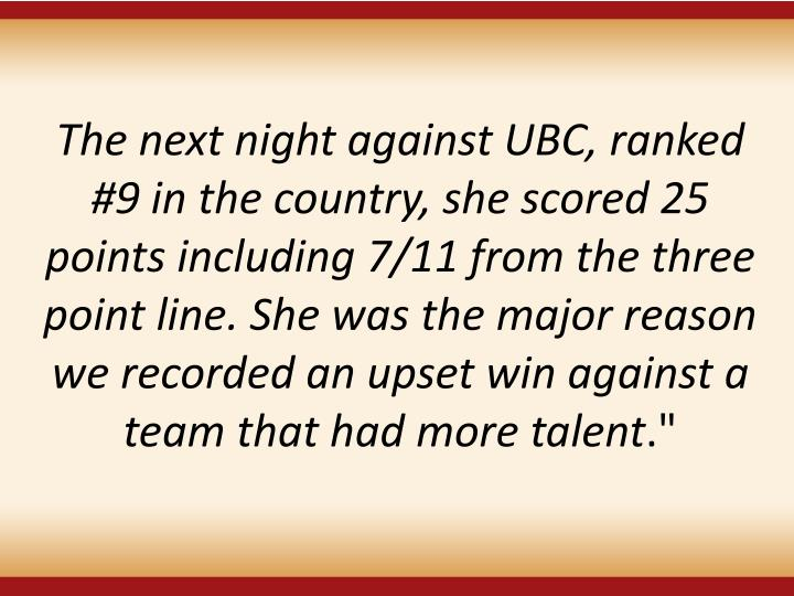 The next night against UBC, ranked #9 in the country,she scored 25 points including 7/11 from the three point line. She was the major reason we recorded an upset win against a team that had more talent