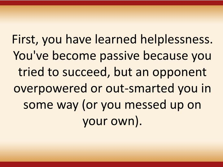 First, you have learned helplessness. You've become passive because you tried to succeed, but an opponent overpowered or out-smarted you in some way (or you messed up on your own).