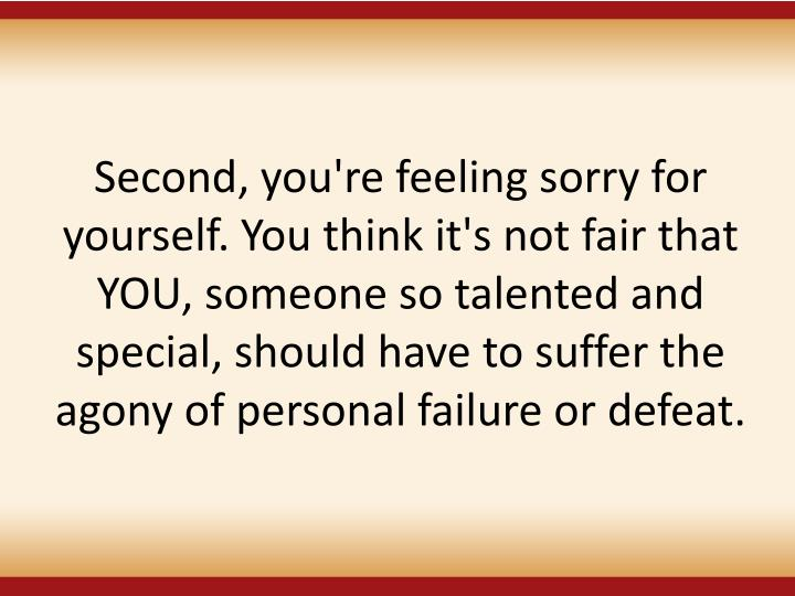 Second, you're feeling sorry for yourself. You think it's not fair that YOU, someone so talented and special, should have to suffer the agony of personal failure or defeat.