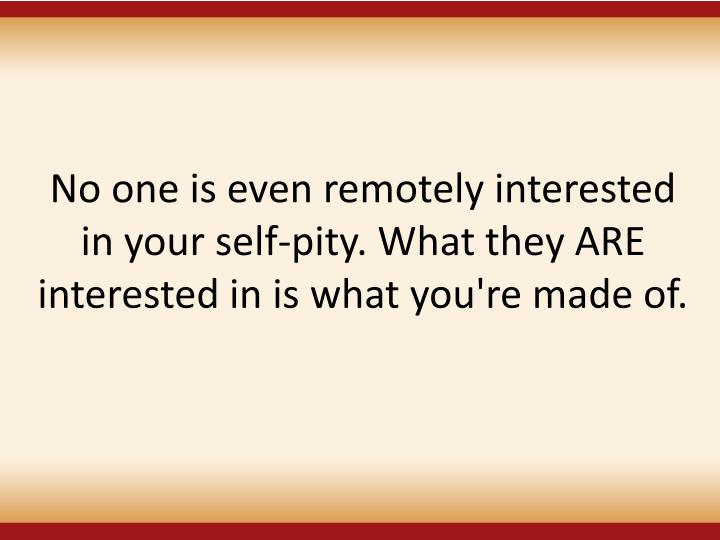 No one is even remotely interested in your self-pity. What they ARE interested in is what you're made of.