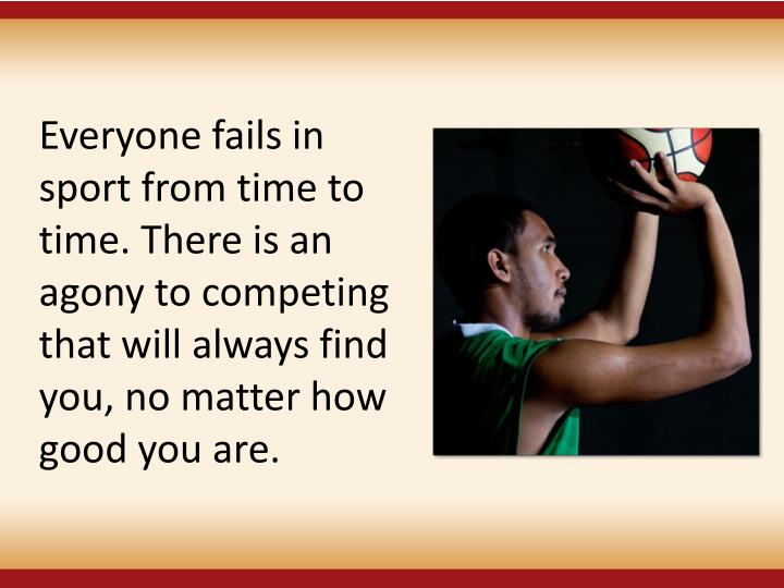 Everyone fails in sport from time to time. There is an agony to competing that will always find you, no matter how good you are.
