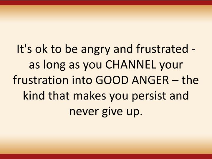 It's ok to be angry and frustrated - as long as you CHANNEL your frustration into GOOD ANGER – the kind that makes you persist and never give up.