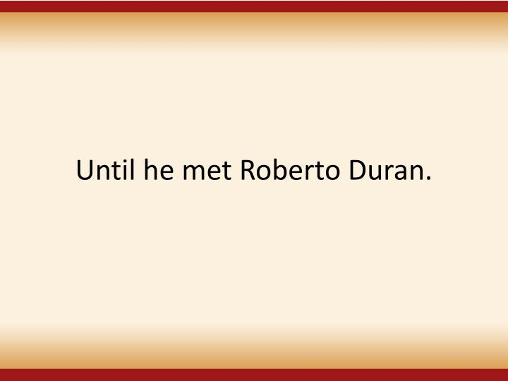 Until he met Roberto Duran.