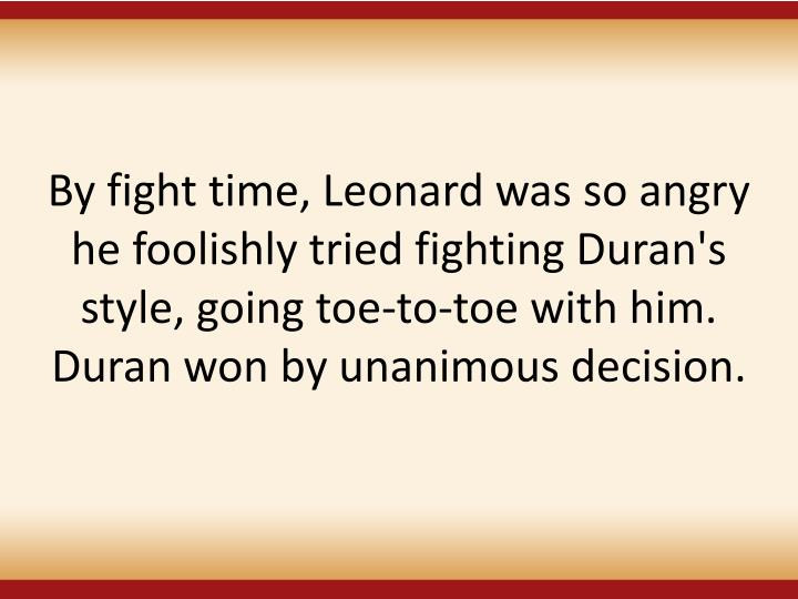 By fight time, Leonard was so angry he foolishly tried fighting Duran's style, going toe-to-toe with him. Duran won by unanimous decision.