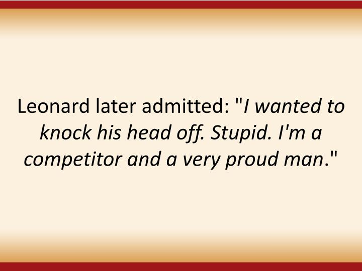"""Leonard later admitted: """""""