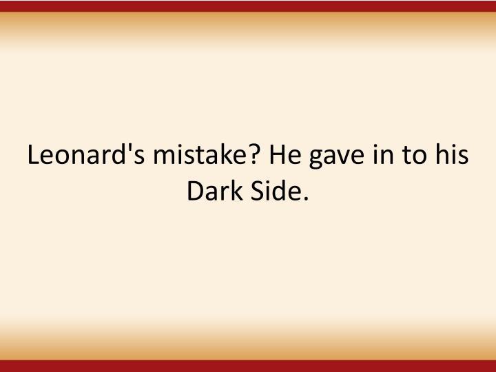 Leonard's mistake? He gave in to his Dark Side.