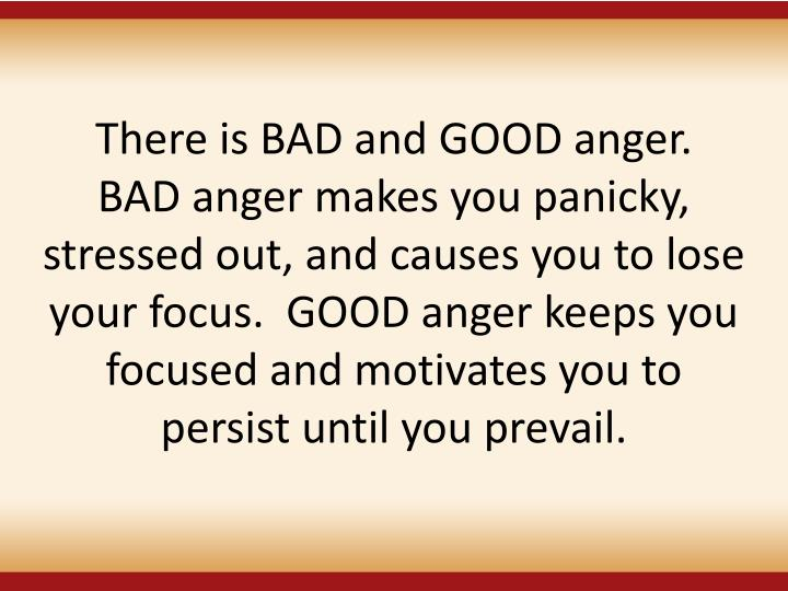 There is BAD and GOOD anger.