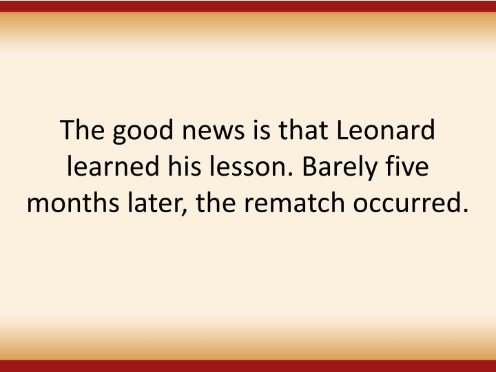 The good news is that Leonard learned his lesson. Barely five months later, the rematch occurred.