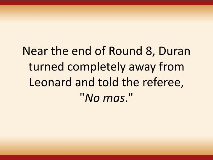 Near the end of Round 8, Duran turned completely away from Leonard and told the referee,