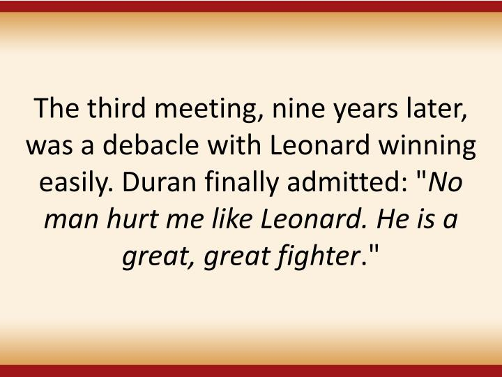 """The third meeting, nine years later, was a debacle with Leonard winning easily. Duran finally admitted: """""""