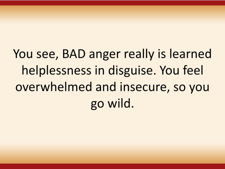 You see, BAD anger really is learned helplessness in disguise. You feel overwhelmed and insecure, so you go wild.