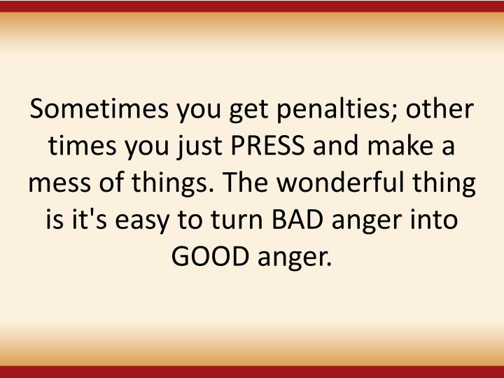 Sometimes you get penalties; other times you just PRESS and make a mess of things. The wonderful thing is it's easy to turn BAD anger into GOOD anger.