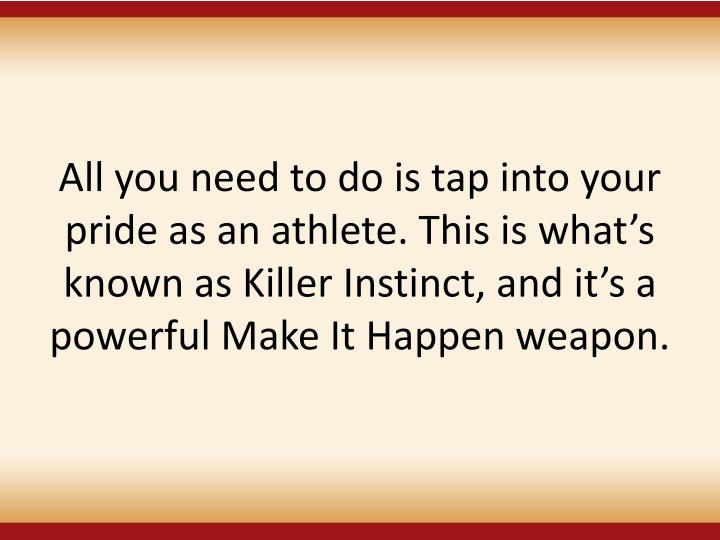 All you need to do is tap into your pride as an athlete. This is what's known as Killer Instinct, and it's a powerful Make It Happen weapon.