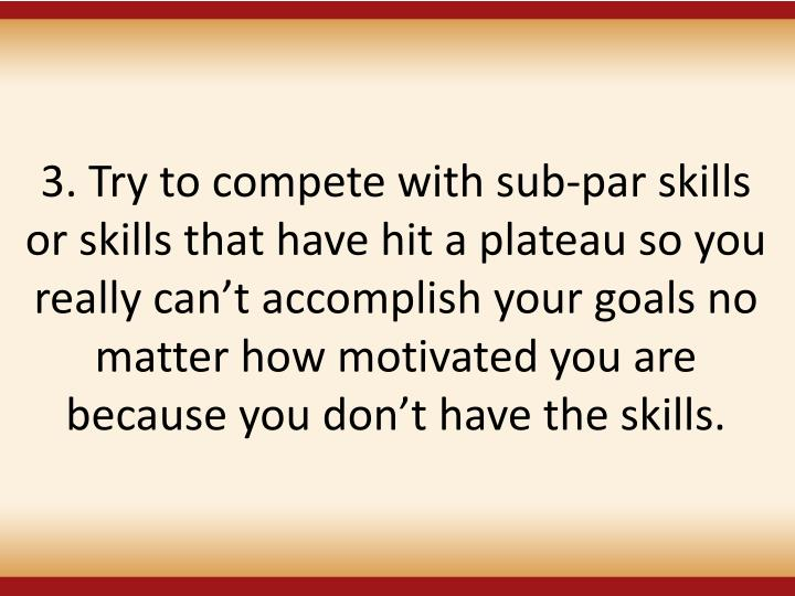 3. Try to compete with sub-par skills or skills that have hit a plateau so you really can't accomplish your goals no matter how motivated you are because you don't have the skills.