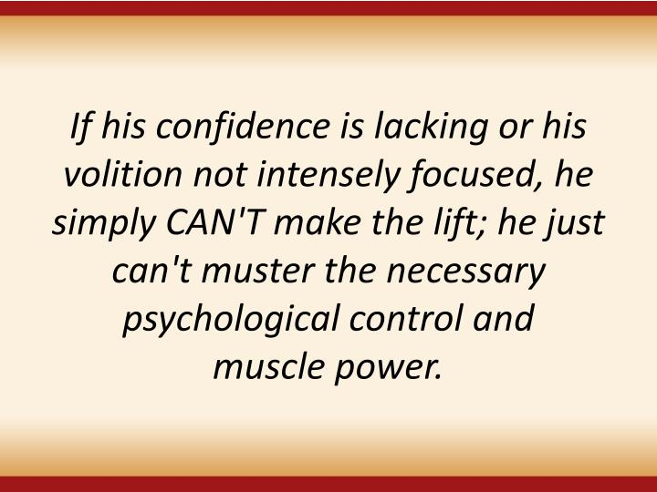If his confidence is lacking or his volition not intensely focused, he simply CAN'T make the lift; he just can't muster the necessary psychological control and