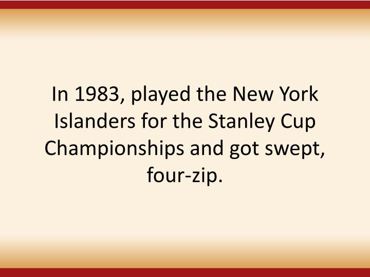 In 1983, played the New York Islanders for the Stanley Cup Championships and got swept,