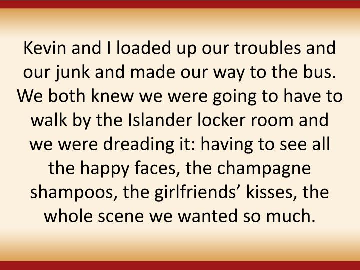 Kevin and I loaded up our troubles and our junk and made our way to the bus. We both knew we were going to have to walk by the Islander locker room and we were dreading it: having to see all the happy faces, the champagne shampoos, the girlfriends' kisses, the whole scene we wanted so much.