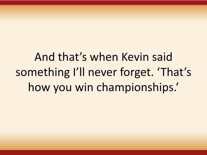 And that's when Kevin said something I'll never forget. 'That's how you win championships.'