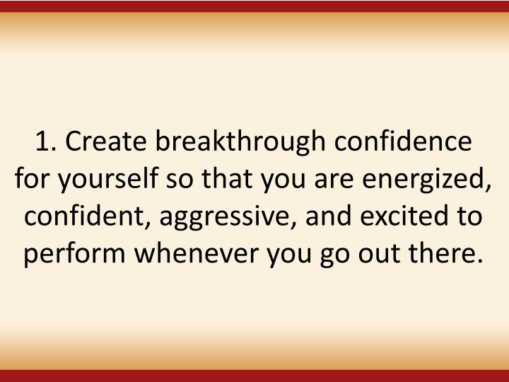 1. Create breakthrough confidence for yourself so that you are energized, confident, aggressive, and excited to perform whenever you go out there.