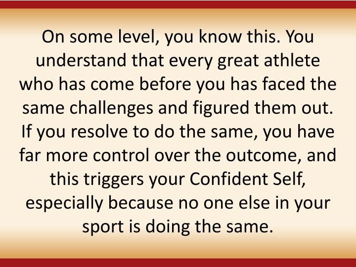 On some level, you know this. You understand that every great athlete who has come before you has faced the same challenges and figured them out. If you resolve to do the same, you have far more control over the outcome, and this triggers your Confident Self, especially because no one else in your sport is doing the same.