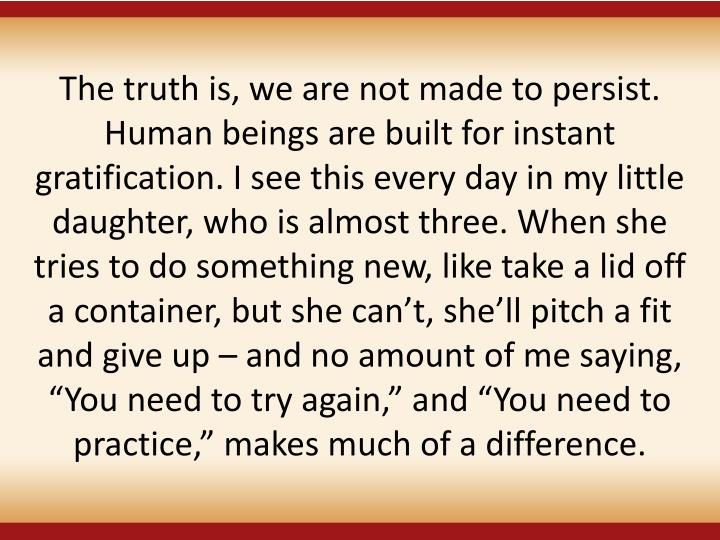 """The truth is, we are not made to persist. Human beings are built for instant gratification. I see this every day in my little daughter, who is almost three. When she tries to do something new, like take a lid off a container, but she can't, she'll pitch a fit and give up – and no amount of me saying, """"You need to try again,"""" and """"You need to practice,"""" makes much of a difference."""