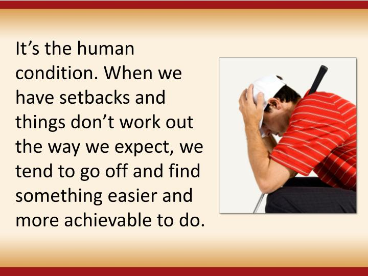 It's the human condition. When we have setbacks and things don't work out the way we expect, we tend to go off and find something easier and more achievable to do.