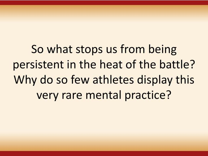 So what stops us from being persistent in the heat of the battle? Why do so few athletes display this very rare mental practice?