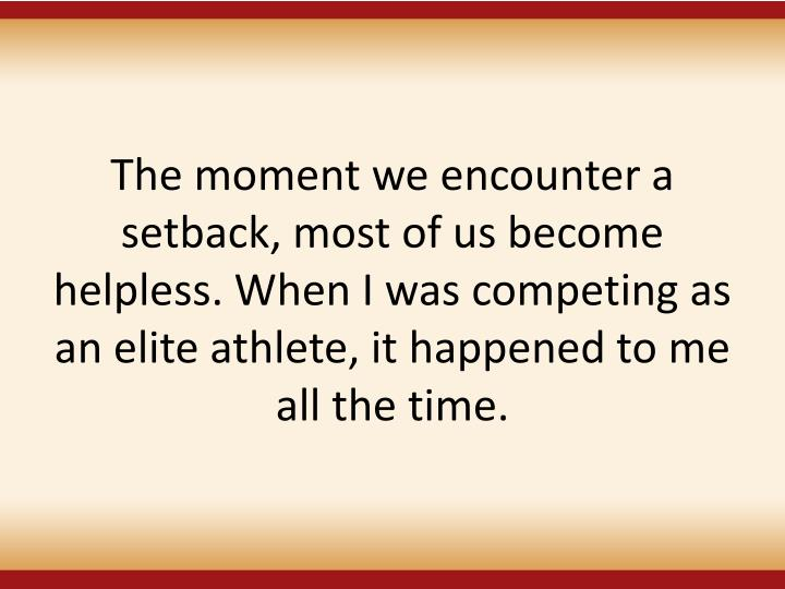 The moment we encounter a setback, most of us become helpless. When I was competing as an elite athlete, it happened to me all the time.