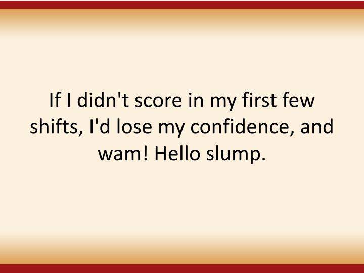 If I didn't score in my first few shifts, I'd lose my confidence, and wam! Hello slump.