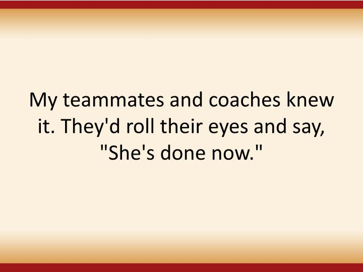 """My teammates and coaches knew it. They'd roll their eyes and say, """"She's done now."""""""