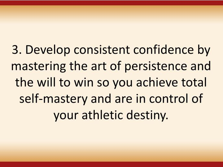 3. Develop consistent confidence by mastering the art of persistence and the will to win so you achieve total self-mastery and are in control of your athletic destiny.