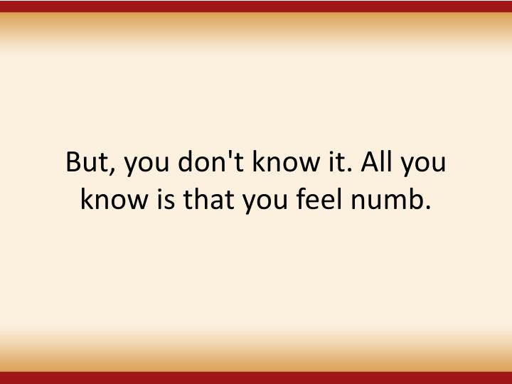 But, you don't know it. All you know is that you feel numb.