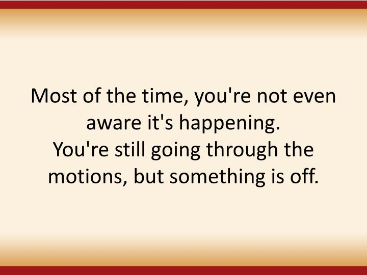 Most of the time, you're not even aware it's happening.